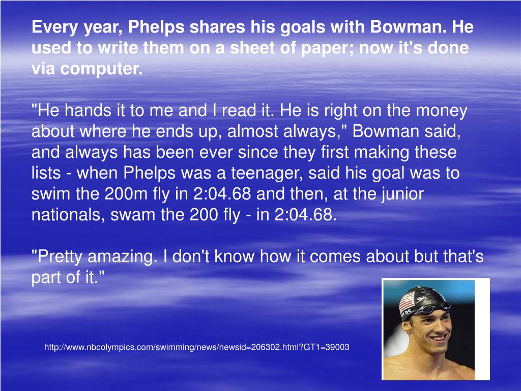 Every year, Phelps shares his goals with Bowman. He used to write them on a sheet of paper; now it's done via computer.