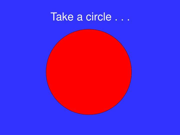 Take a circle . . .