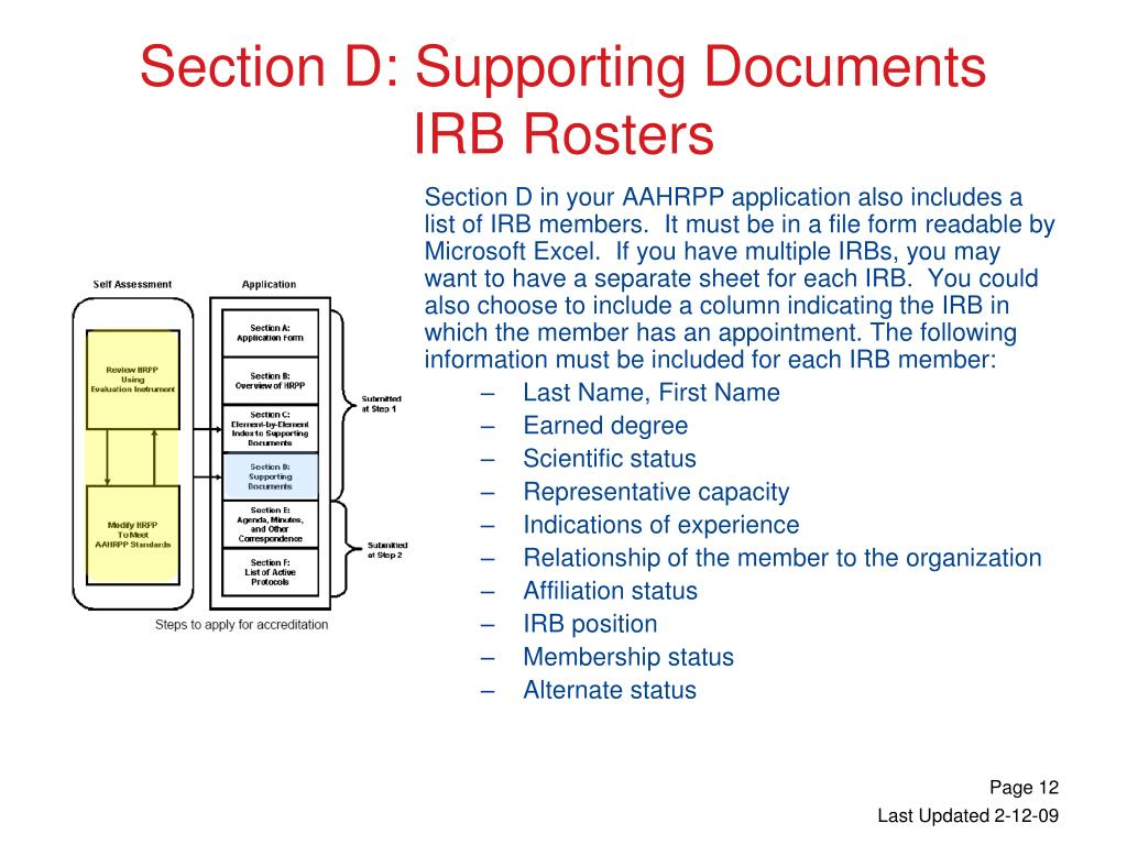 Section D in your AAHRPP application also includes a list of IRB members.  It must be in a file form readable by Microsoft Excel.  If you have multiple IRBs, you may want to have a separate sheet for each IRB.  You could also choose to include a column indicating the IRB in which the member has an appointment. The following information must be included for each IRB member: