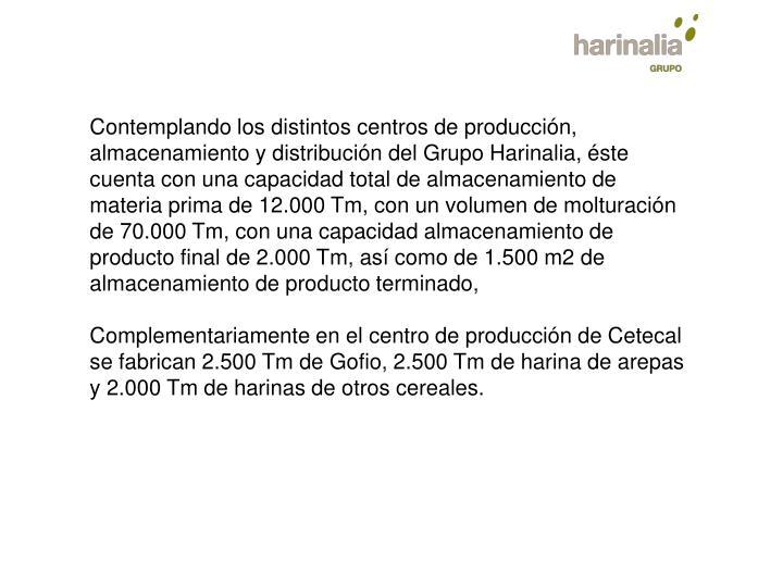 Contemplando los distintos centros de producción, almacenamiento y distribución del Grupo Harinalia, éste cuenta con una capacidad total de almacenamiento de materia prima de 12.000 Tm, con un volumen de molturación de 70.000 Tm, con una capacidad almacenamiento de producto final de 2.000 Tm, así como de 1.500 m2 de almacenamiento de producto terminado,