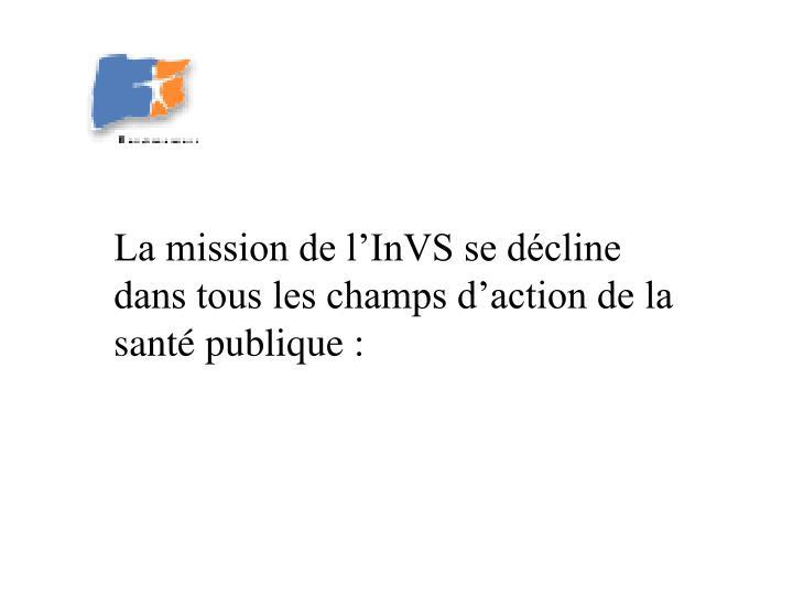 La mission de l'InVS se décline dans tous les champs d'action de la santé publique :