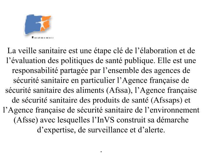 La veille sanitaire est une étape clé de l'élaboration et de l'évaluation des politiques de santé publique. Elle est une responsabilité partagée par l'ensemble des agences de sécurité sanitaire en particulier l'Agence française de sécurité sanitaire des aliments (Afssa), l'Agence française de sécurité sanitaire des produits de santé (Afssaps) et l'Agence française de sécurité sanitaire de l'environnement (Afsse) avec lesquelles l'InVS construit sa démarche d'expertise, de surveillance et d'alerte.