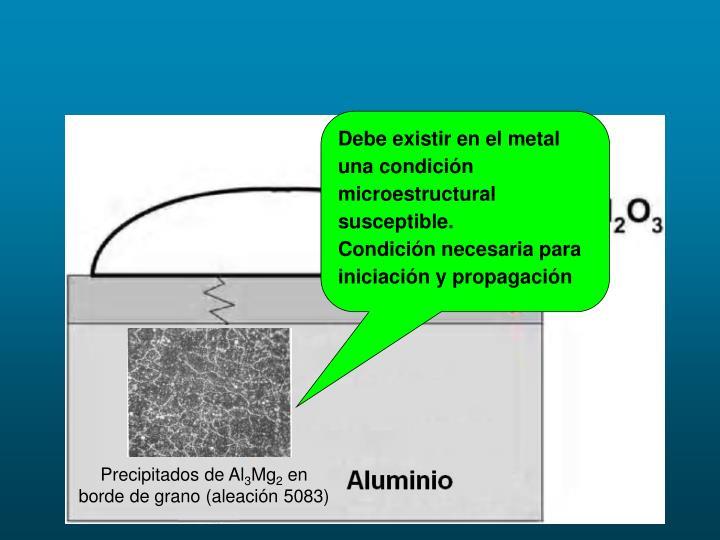 Debe existir en el metal una condición microestructural susceptible.
