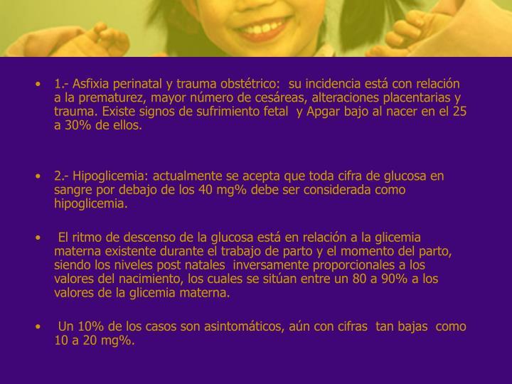 1.- Asfixia perinatal y trauma obstétrico: su incidencia está con relación a la prematurez, mayor número de cesáreas, alteraciones placentarias y trauma. Existe signos de sufrimiento fetal y Apgar bajo al nacer en el 25 a 30% de ellos.