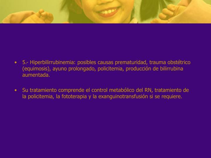 5.- Hiperbilirrubinemia: posibles causas prematuridad, trauma obstétrico (equimosis), ayuno prolongado, policitemia, producción de bilirrubina aumentada.