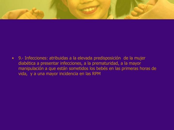 9.- Infecciones: atribuidas a la elevada predisposición de la mujer diabética a presentar infecciones, a la prematuridad, a la mayor manipulación a que están sometidos los bebés en las primeras horas de vida, y a una mayor incidencia en las RPM