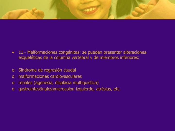 11.- Malformaciones congénitas: se pueden presentar alteraciones esqueléticas de la columna vertebral y de miembros inferiores: