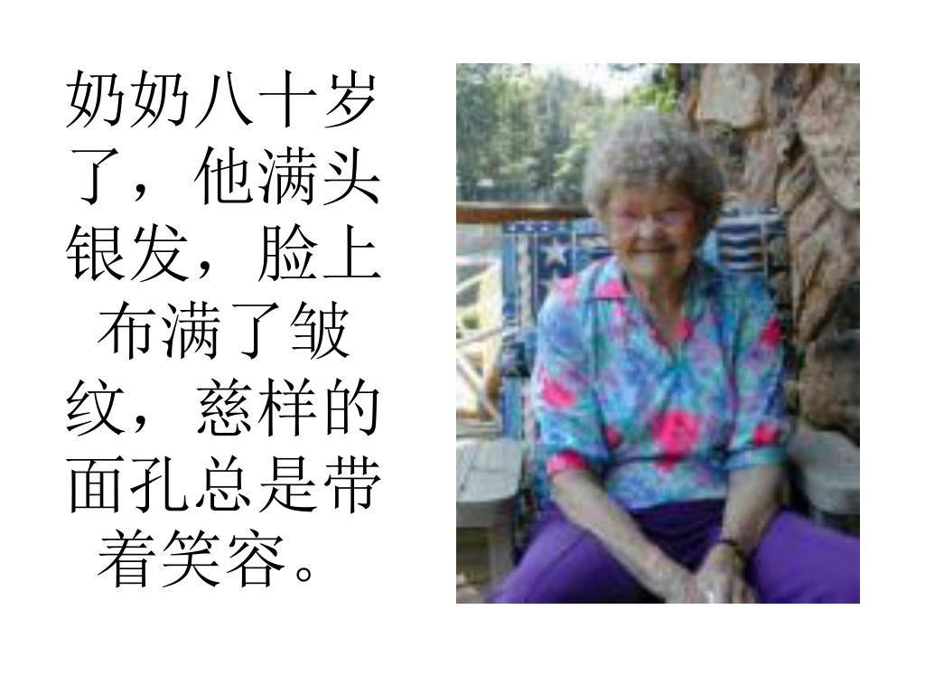 奶奶八十岁了,他满头银发,脸上布满了皱纹,慈样的面孔总是带着笑容。