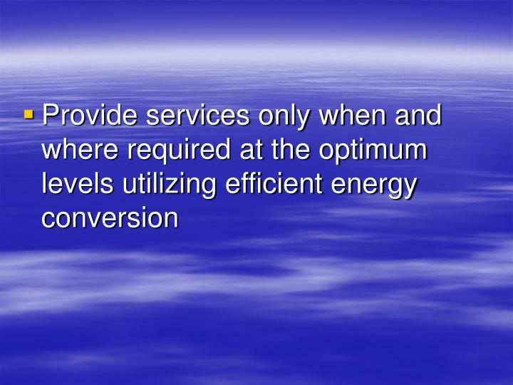 Provide services only when and where required at the optimum levels utilizing efficient energy conve...