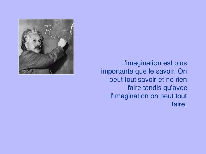 Limagination est plus importante que le savoir. On peut tout savoir et ne rien faire tandis quavec limagination on peut tout faire.