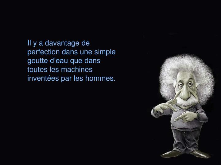 Il y a davantage de perfection dans une simple goutte deau que dans toutes les machines inventes par les hommes.