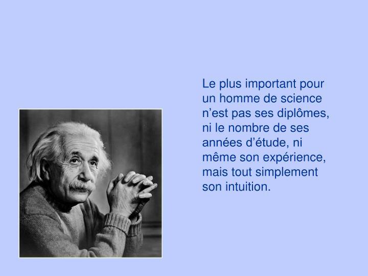 Le plus important pour un homme de science nest pas ses diplmes, ni le nombre de ses annes dtude, ni mme son exprience, mais tout simplement son intuition.
