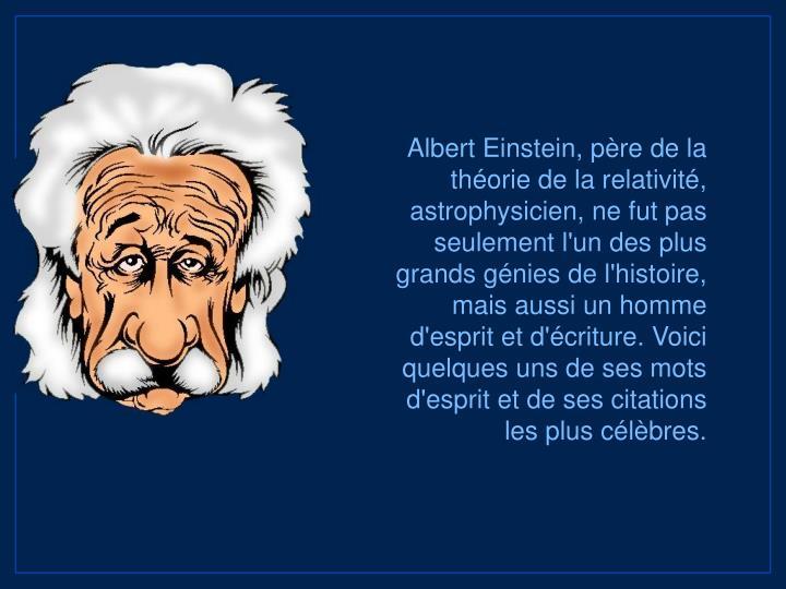 Albert Einstein, pre de la thorie de la relativit, astrophysicien, ne fut pas seulement l'un des plus grands gnies de l'histoire, mais aussi un homme d'esprit et d'criture. Voici quelques uns de ses mots d'esprit et de ses citations les plus clbres.