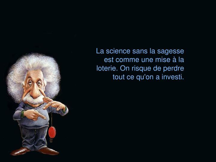 La science sans la sagesse est comme une mise  la loterie. On risque de perdre tout ce qu'on a investi.