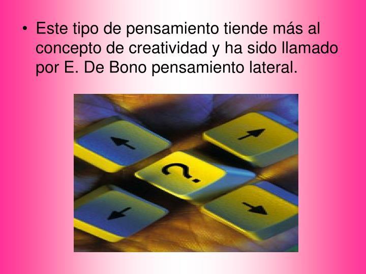 Este tipo de pensamiento tiende más al concepto de creatividad y ha sido llamado por E. De Bono pensamiento lateral.
