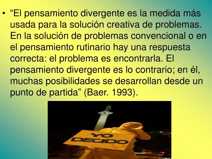 """""""El pensamiento divergente es la medida más usada para la solución creativa de problemas. En la solución de problemas convencional o en el pensamiento rutinario hay una respuesta correcta: el problema es encontrarla. El pensamiento divergente es lo contrario; en él, muchas posibilidades se desarrollan desde un punto de partida"""" (Baer. 1993)."""