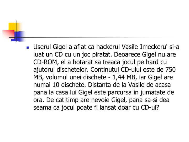 Userul Gigel a aflat ca hackerul Vasile Jmeckeru' si-a luat un CD cu un joc piratat. Deoarece Gigel nu are CD-ROM, el a hotarat sa treaca jocul pe hard cu ajutorul dischetelor. Continutul CD-ului este de 750 MB, volumul unei dischete - 1,44 MB, iar Gigel are numai 10 dischete. Distanta de la Vasile de acasa pana la casa lui Gigel este parcursa in jumatate de ora. De cat timp are nevoie Gigel, pana sa-si dea seama ca jocul poate fi lansat doar cu CD-ul?