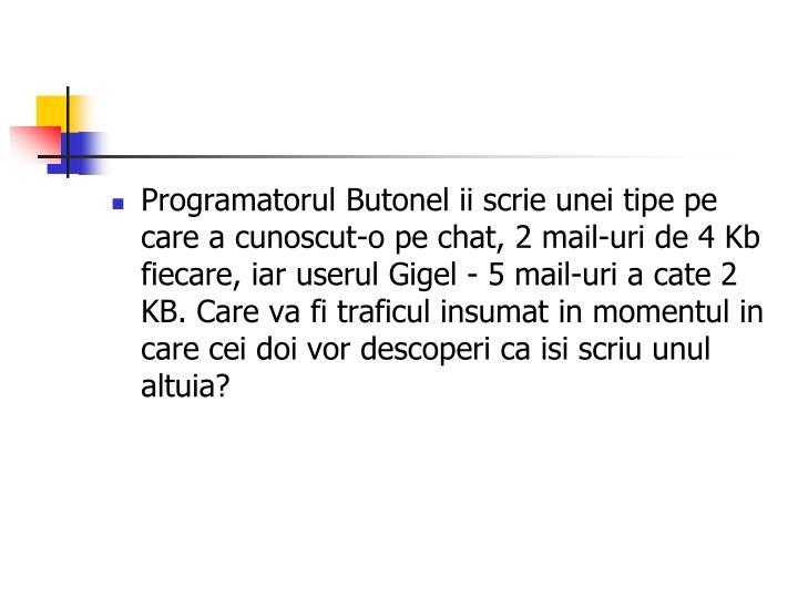 Programatorul Butonel ii scrie unei tipe pe care a cunoscut-o pe chat, 2 mail-uri de 4 Kb fiecare, iar userul Gigel - 5 mail-uri a cate 2 KB. Care va fi traficul insumat in momentul in care cei doi vor descoperi ca isi scriu unul altuia?
