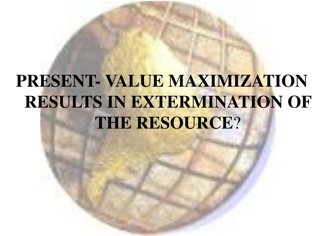 PRESENT- VALUE MAXIMIZATION RESULTS IN EXTERMINATION OF THE RESOURCE