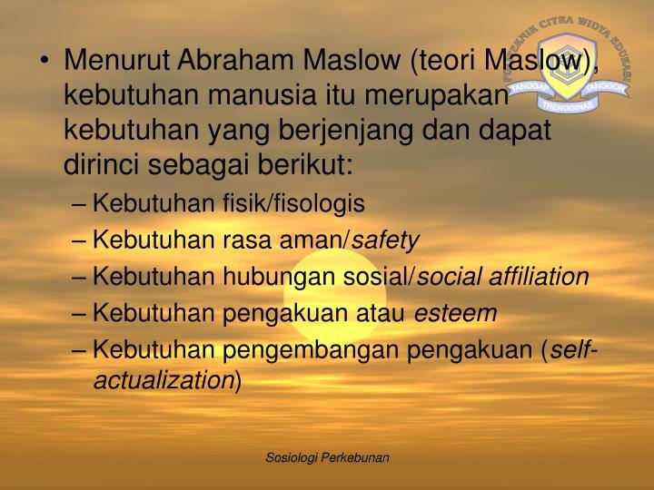 Menurut Abraham Maslow (teori Maslow), kebutuhan manusia itu merupakan kebutuhan yang berjenjang dan dapat dirinci sebagai berikut: