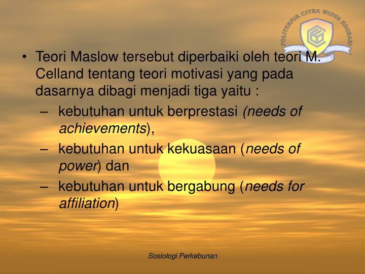 Teori Maslow tersebut diperbaiki oleh teori M. Celland tentang teori motivasi yang pada dasarnya dibagi menjadi tiga yaitu :