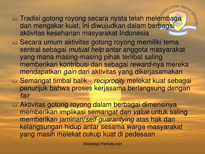 Tradisi gotong royong secara nyata telah melembaga dan mengakar kuat, ini diwujudkan dalam berbagai aktivitas keseharian masyarakat Indonesia