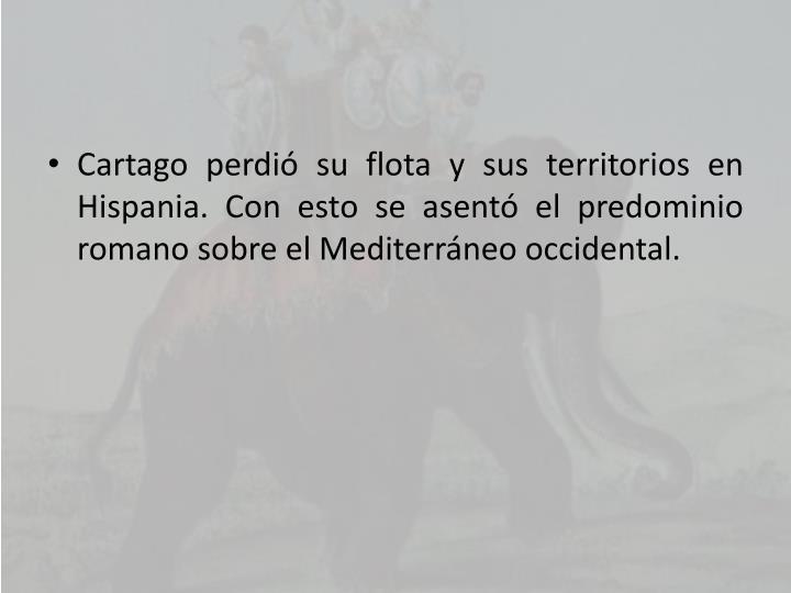 Cartago perdió su flota y sus territorios en Hispania. Con esto se asentó el predominio romano sobre el Mediterráneo occidental.