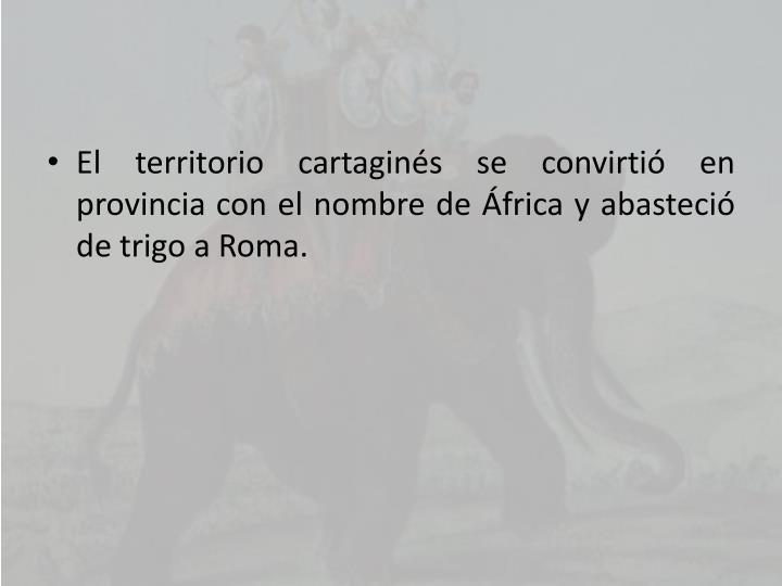 El territorio cartaginés se convirtió en provincia con el nombre de África y abasteció de trigo a Roma.