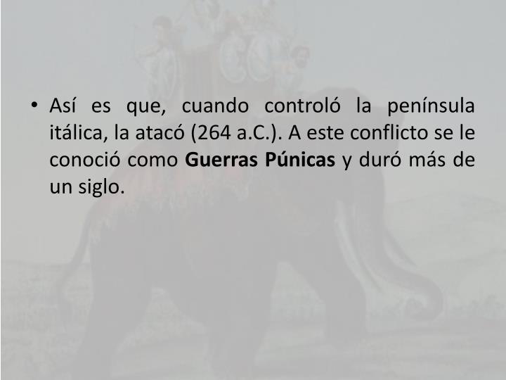 Así es que, cuando controló la península itálica, la atacó (264 a.C.). A este conflicto se le conoció como