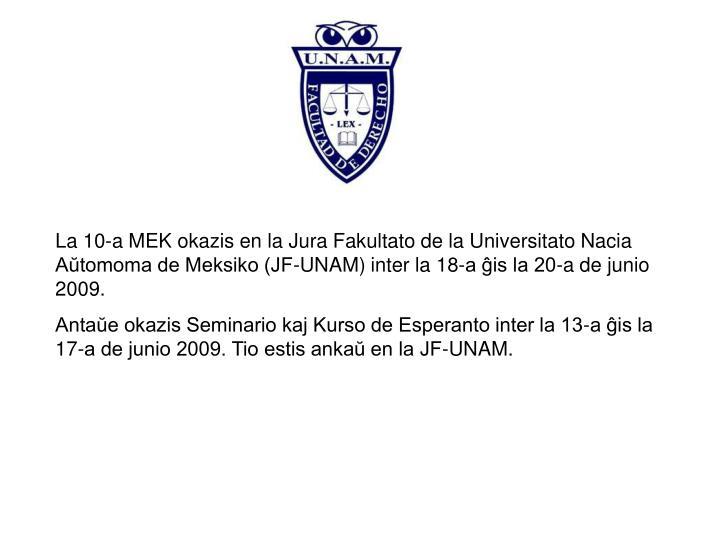 La 10-a MEK okazis en la Jura Fakultato de la Universitato Nacia Aŭtomoma de Meksiko (JF-UNAM) inter la 18-a ĝis la 20-a de junio 2009.