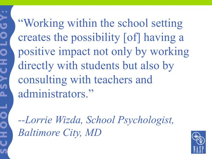 """""""Working within the school setting creates the possibility [of] having a positive impact not only by working directly with students but also by consulting with teachers and administrators."""""""