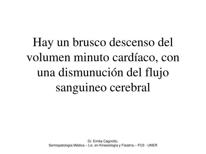Hay un brusco descenso del volumen minuto cardíaco, con una dismunución del flujo sanguineo cerebral