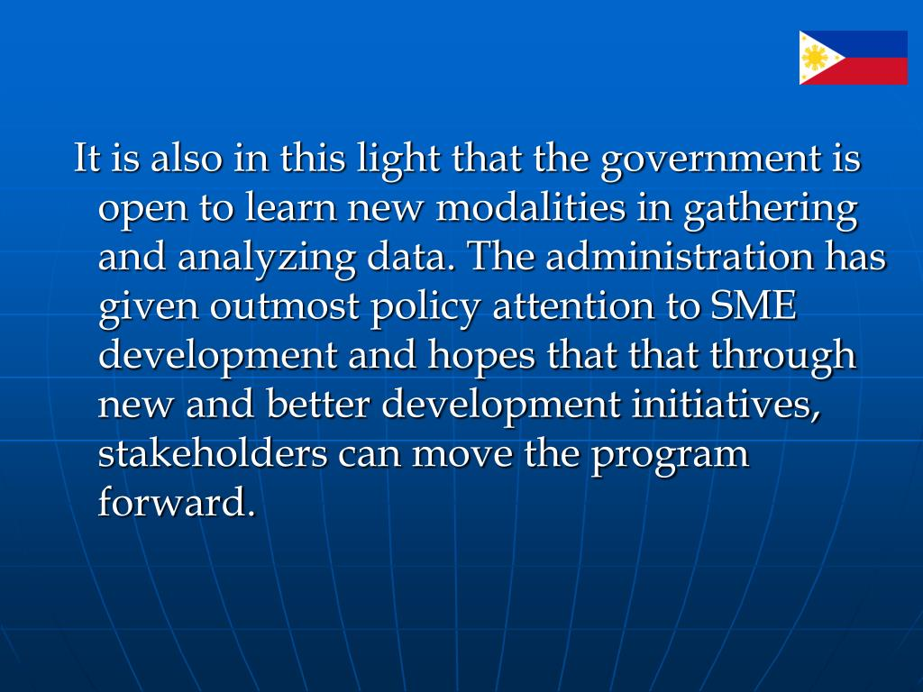 It is also in this light that the government is open to learn new modalities in gathering and analyzing data. The administration has given outmost policy attention to SME development and hopes that that through new and better development initiatives, stakeholders can move the program forward.