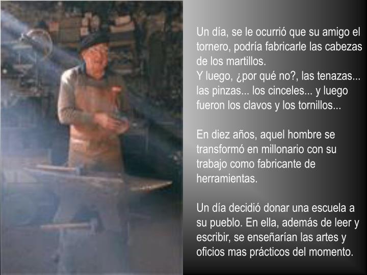 Un día, se le ocurrió que su amigo el tornero, podría fabricarle las cabezas de los martillos.
