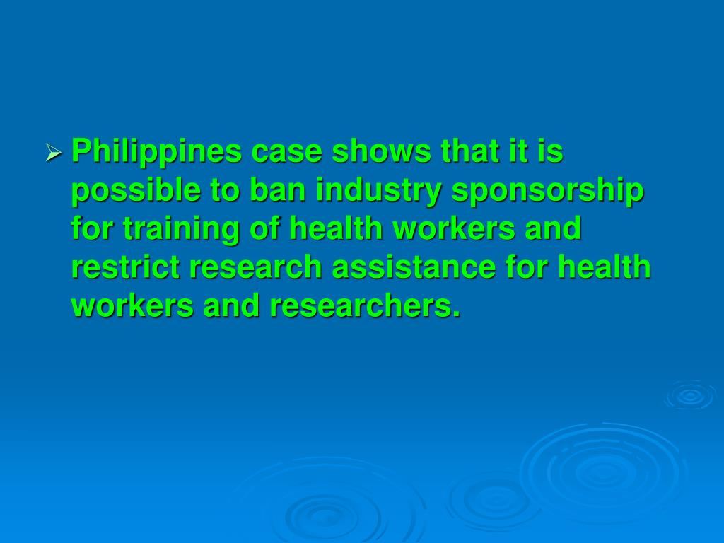 Philippines case shows that it is possible to ban industry sponsorship for training of health workers and restrict research assistance for health workers and researchers.