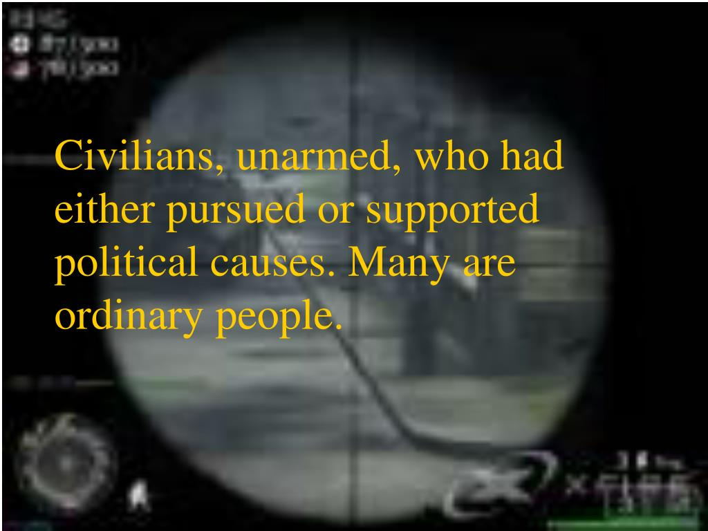 Civilians, unarmed, who had either pursued or supported political causes. Many are ordinary people.