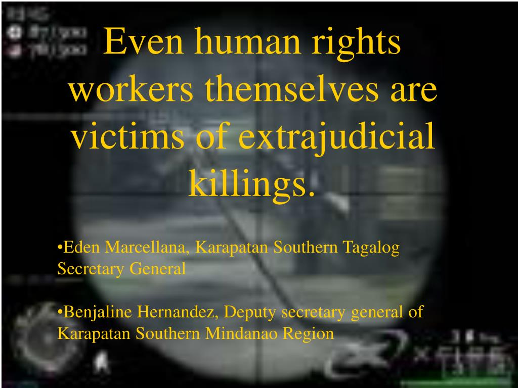Even human rights workers themselves are victims of extrajudicial killings.