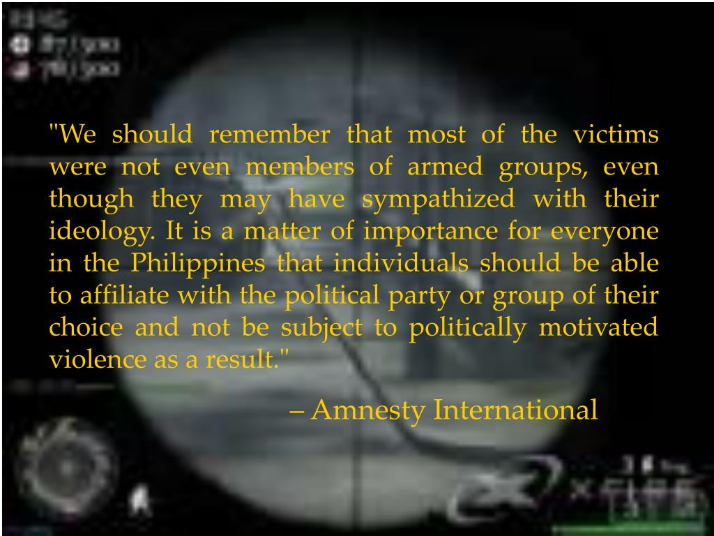 """We should remember that most of the victims were not even members of armed groups, even though they may have sympathized with their ideology. It is a matter of importance for everyone in the Philippines that individuals should be able to affiliate with the political party or group of their choice and not be subject to politically motivated violence as a result."""