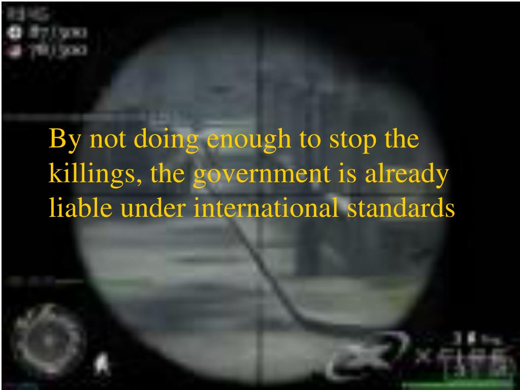 By not doing enough to stop the killings, the government is already liable under international standards