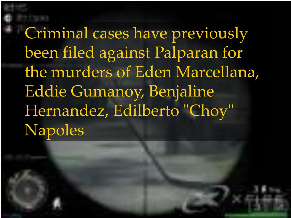 "Criminal cases have previously been filed against Palparan for the murders of Eden Marcellana, Eddie Gumanoy, Benjaline Hernandez, Edilberto ""Choy"" Napoles"