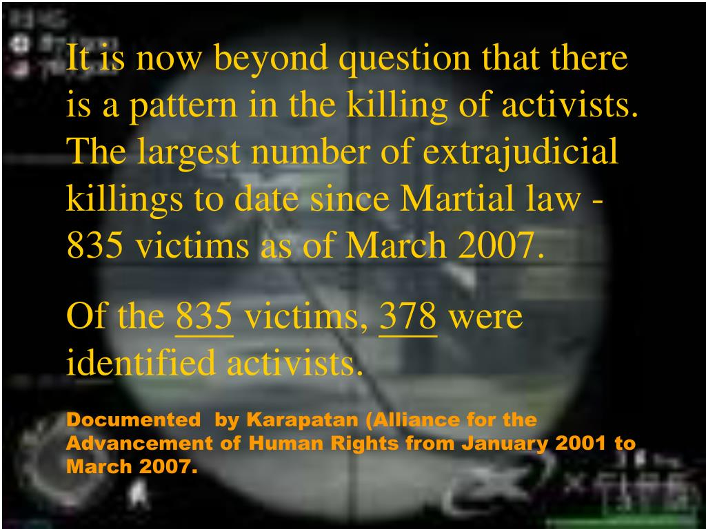 It is now beyond question that there is a pattern in the killing of activists. The largest number of extrajudicial killings to date since Martial law - 835 victims as of March 2007.