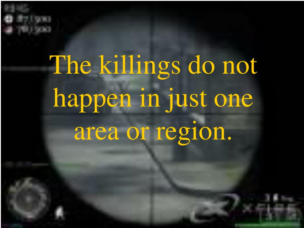 The killings do not happen in just one area or region.