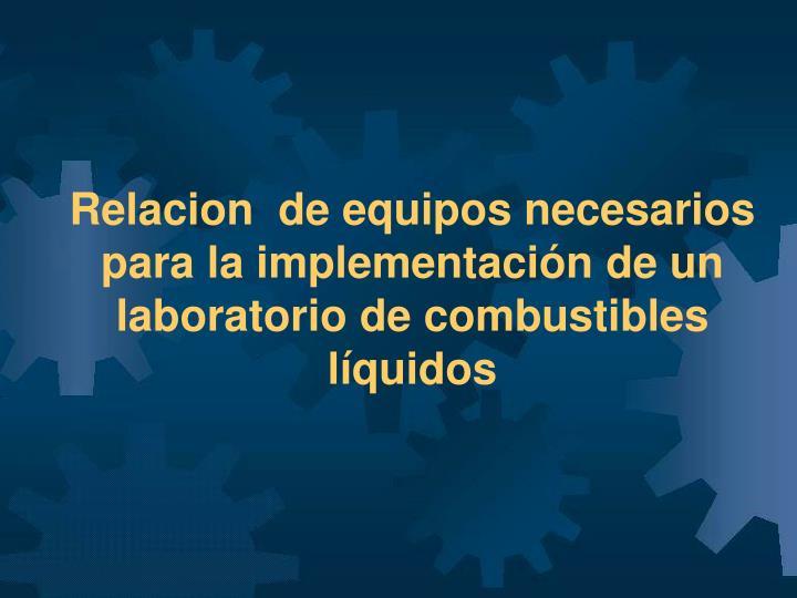 Relacion  de equipos necesarios para la implementación de un laboratorio de combustibles líquidos
