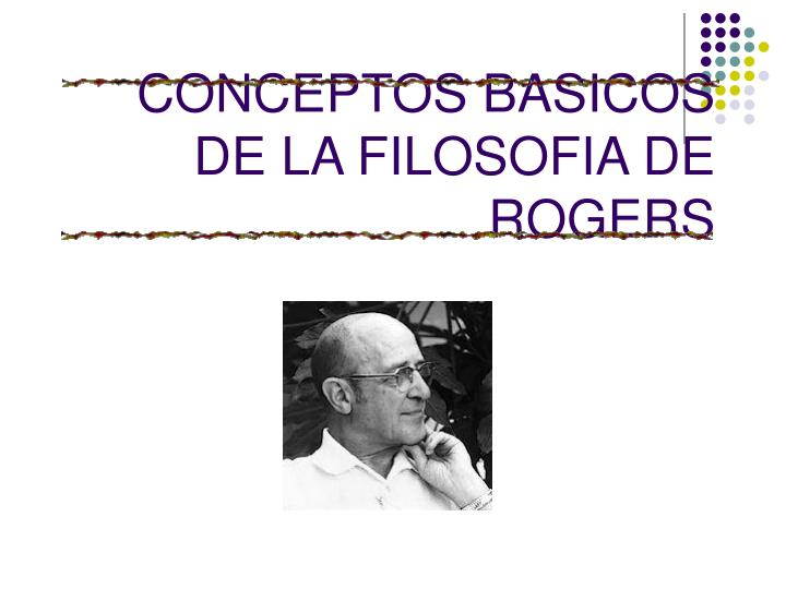 CONCEPTOS BASICOS DE LA FILOSOFIA DE ROGERS