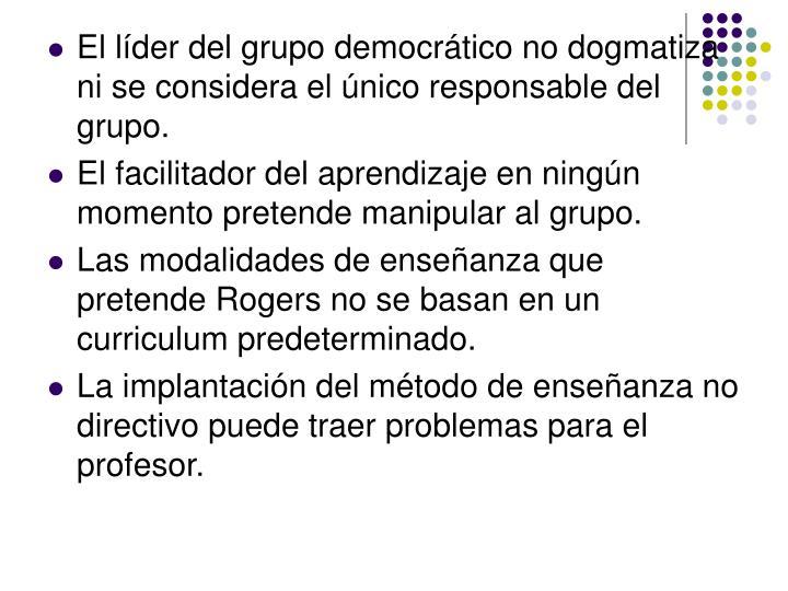 El líder del grupo democrático no dogmatiza ni se considera el único responsable del grupo.
