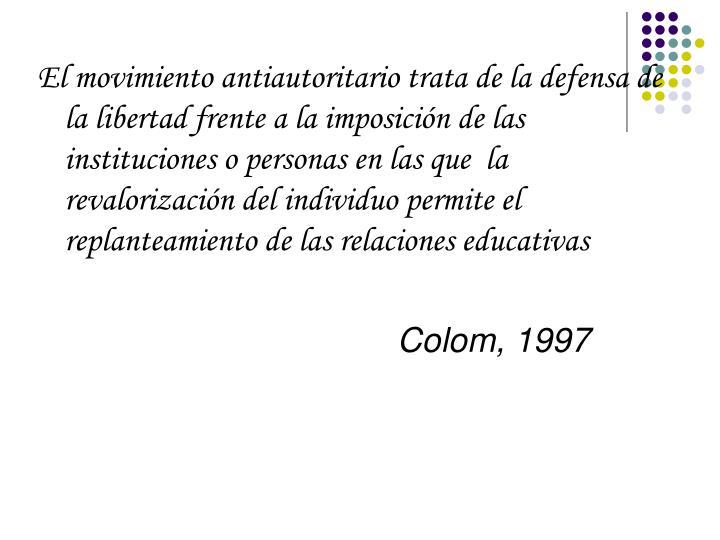 El movimiento antiautoritario trata de la defensa de la libertad frente a la imposición de las instituciones o personas en las que  la revalorización del individuo permite el replanteamiento de las relaciones educativas