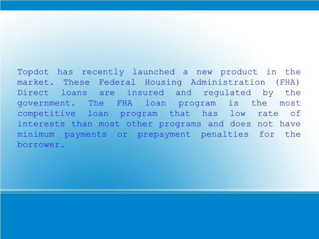 Topdot has recently launched a new product in the market. These Federal Housing Administration (FHA) Direct loans are insured and regulated by the government. The FHA loan program is the most competitive loan program that has low rate of interests than most other programs and does not have minimum payments or prepayment penalties for the borrower.
