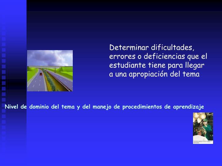 Determinar dificultades, errores o deficiencias que el estudiante tiene para llegar a una apropiacin del tema