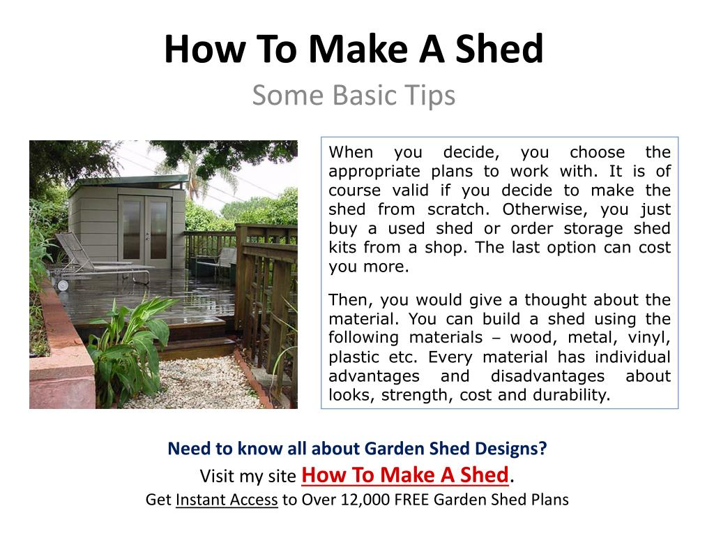 When you decide, you choose the appropriate plans to work with. It is of course valid if you decide to make the shed from scratch. Otherwise, you just buy a used shed or order storage shed kits from a shop. The last option can cost you more.