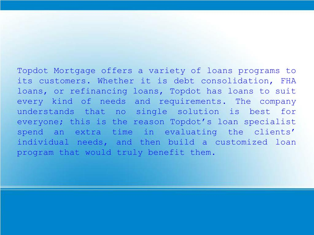 Topdot Mortgage offers a variety of loans programs to its customers. Whether it is debt consolidation, FHA loans, or refinancing loans, Topdot has loans to suit every kind of needs and requirements. The company understands that no single solution is best for everyone; this is the reason Topdot's loan specialist spend an extra time in evaluating the clients' individual needs, and then build a customized loan program that would truly benefit them.
